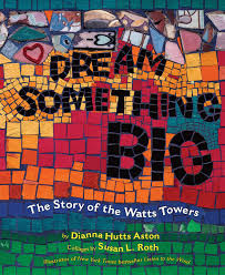 Dream Something Big: The Story Of Watts Towers by Dianna Hutts Aston with Collages by Susan L. Roth - Picture Books with Emma Apple